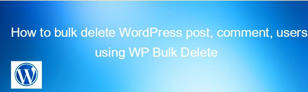 How to bulk delete WordPress post, comment, users using WP Bulk Delete
