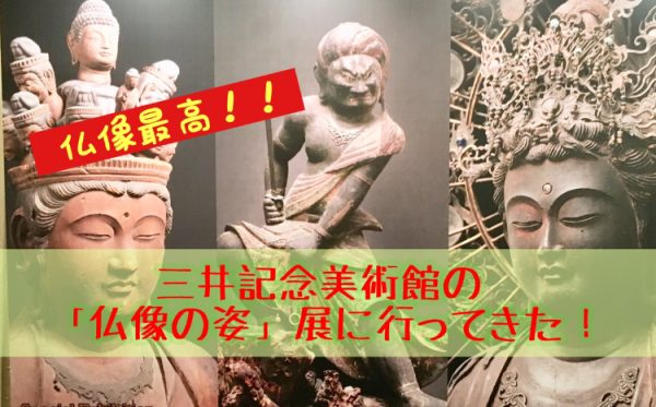 三井記念美術館「仏像の姿」展!!おすすめの楽しみ方!