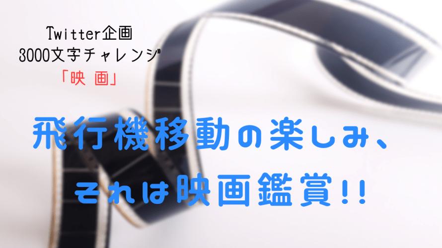 【3000文字チャレンジ】 飛行機移動の楽しみ、それは映画鑑賞!!