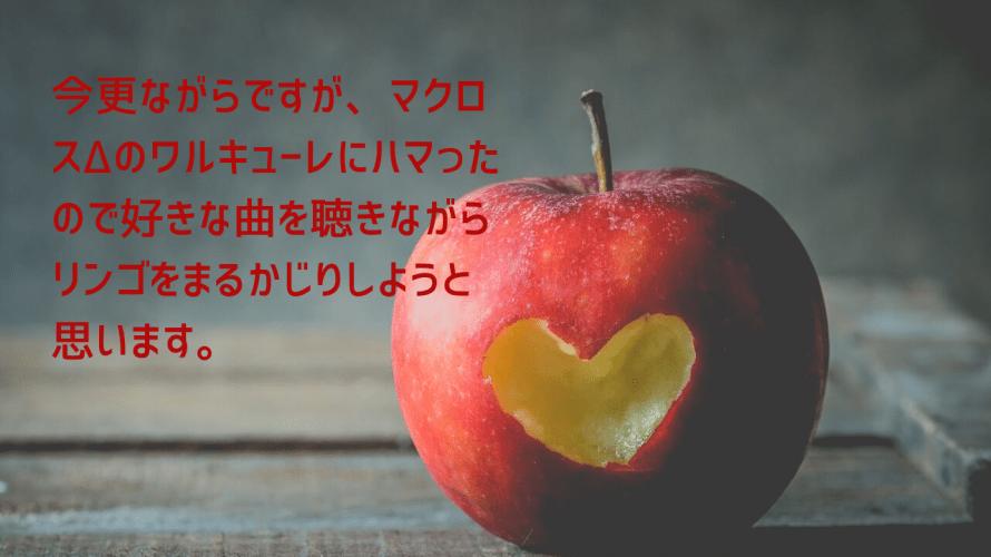 今更ながらですが、マクロスΔのワルキューレにハマったので好きな曲を聴きながらリンゴをまるかじりしようと思います。