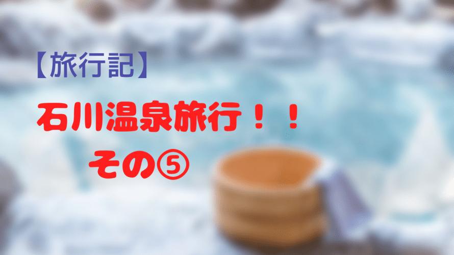 【旅行記】石川県へ温泉旅行!!その5~あわづグランドホテル別館の温泉最高!!北陸最古の湯を親子で楽しむ!!の巻~