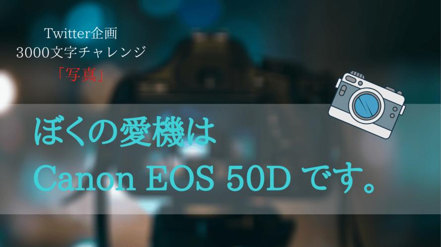 【3000文字チャレンジ】ぼくの愛機はCanon EOS 50Dです。