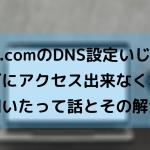 お名前.comのDNS設定いじったらブログにアクセス出来なくなって白目剥いたって話とその解決策。