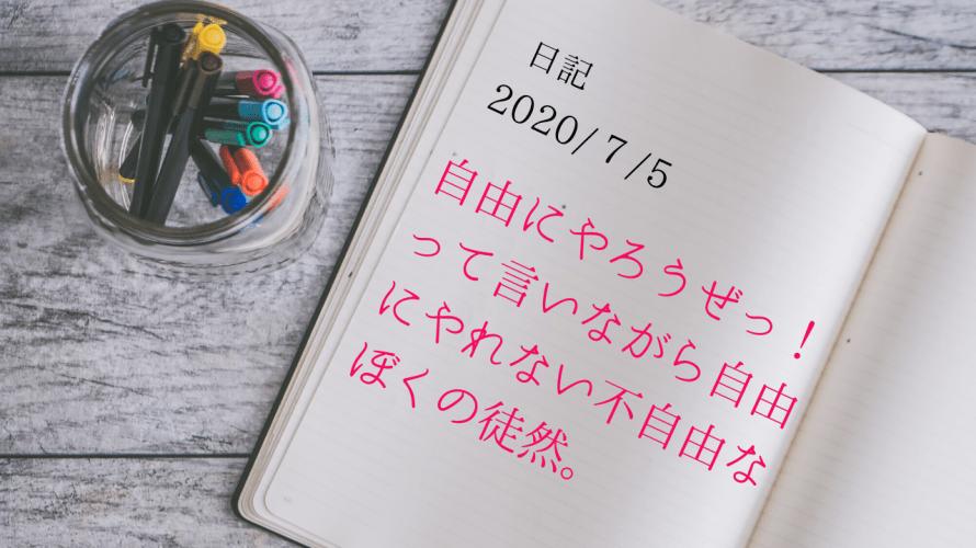 【日記】2020/7/5 自由にやろうぜっ!って言いながら自由にやれない不自由なぼくの徒然。