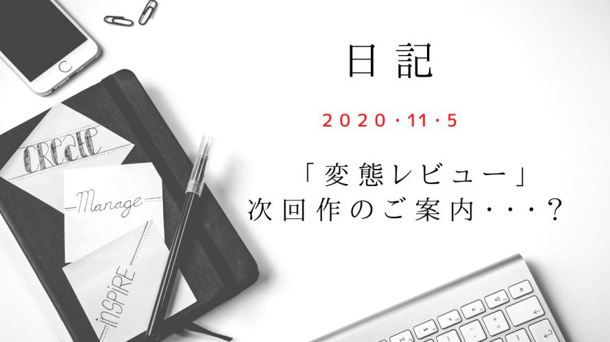 【日記】2020/11/5 「変態レビュー」次回作のご案内・・・?