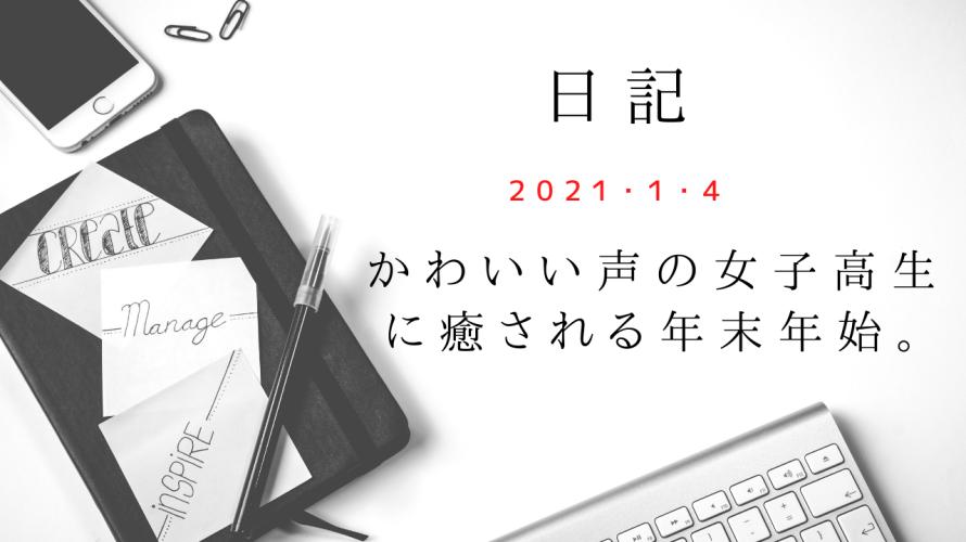 【日記】2021/1/4 かわいい声の女子高生に癒される年末年始。