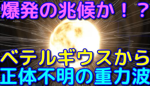 ベテルギウスの方角から正体不明の重力波を観測!爆発の予兆か!?