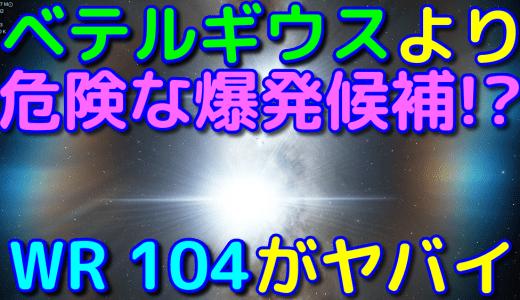【WR 104】ベテルギウスよりさらに危険なガンマ線バースト候補!?