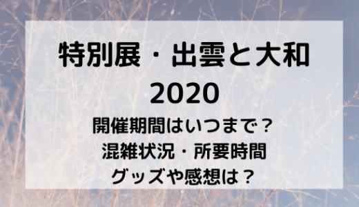 出雲と大和展2020の混雑状況や所要時間/グッズ種類や感想は?