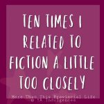 Ten Times I Related To Fiction A Little Too Closely