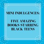 Mini Indulgences: Five Amazing Books Starring Black Teens