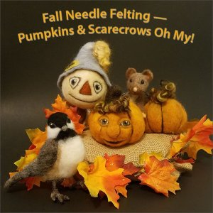 Fall Needle Felting — Pumpkins & Scarecrows Oh My!