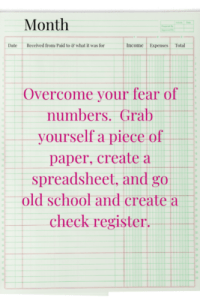 Overcome your fear of numbers. Grab yourself a piece of paper, create a spreadsheet, and go old school and create a check register.