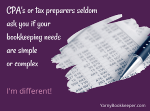 CPA's seldom ask if your bookkeeping needs are simple or complex. I'm different