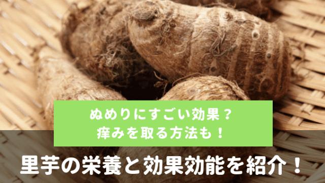 里芋の栄養素と効果効能の紹介!ぬめりにすごい効果?痒みを取る方法