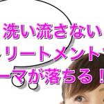 """文京区の【パーマ女子へ】""""洗い流さないトリートメントでパーマが落ちる!?"""""""