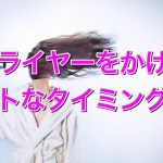 お風呂あがりのドライヤーは◯◯のタイミングで使うべし!!