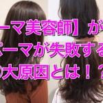 文京区【パーマ美容師】が解説!パーマで失敗する3大要因とは?