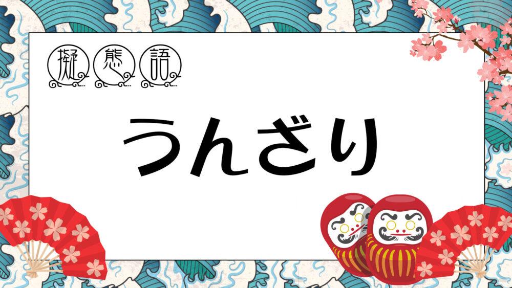 【 オノマトペ 】 ウンザリ ・ うんざり | 飽きて嫌になった様