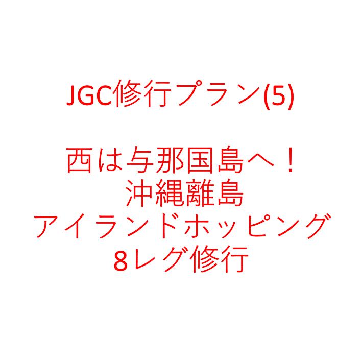 JGC修行プラン(5) 西は与那国島へ! 沖縄離島アイランドホッピング8レグ修行