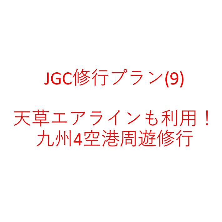 JGC修行プラン(9) 天草エアラインも利用! 九州4空港周遊修行