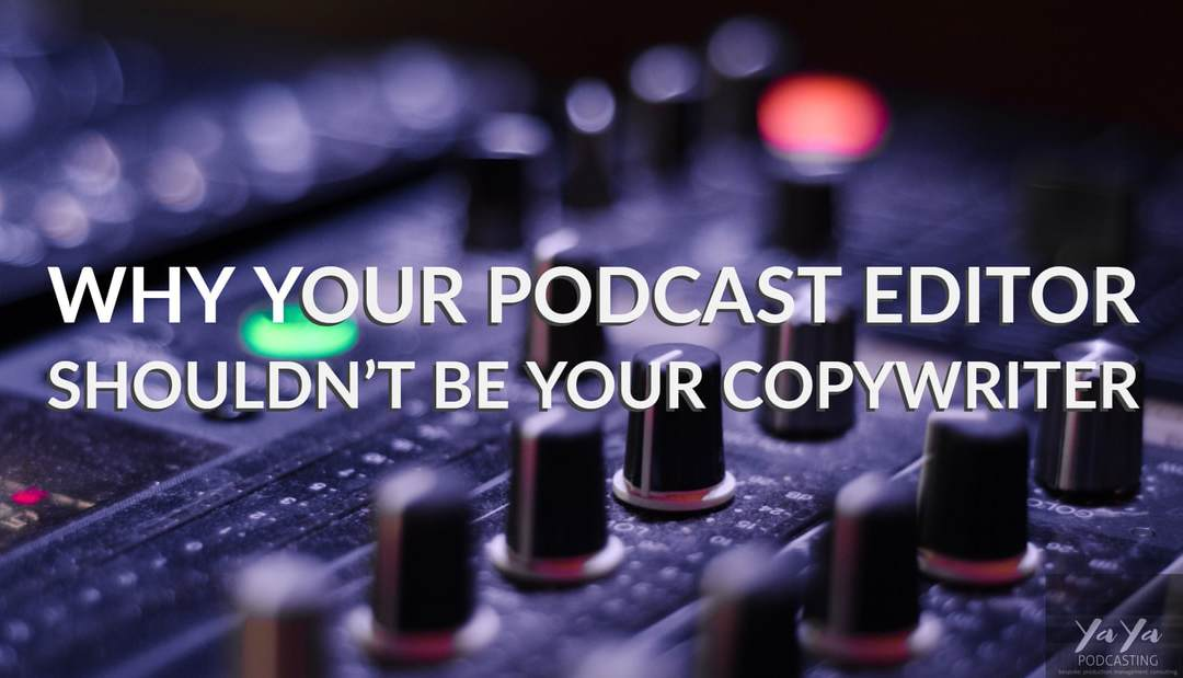 Why your podcast editor shouldn't be your copywriter