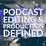 Podcast Editing & Production Defined