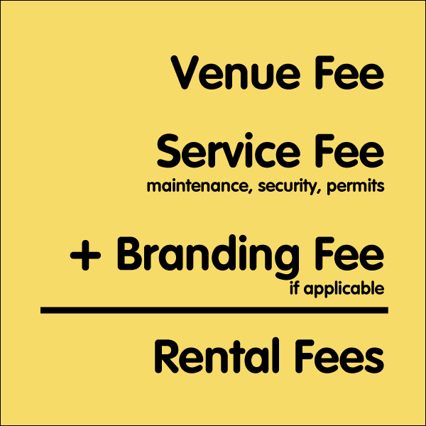 Venue Fee + Service Fee (maintenance, security, permits) + Branding Fee (if applicable) = Rental Fees