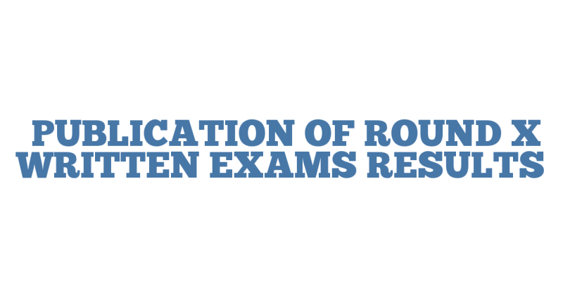 PUBLICATION OF ROUND X WRITTEN EXAMS RESULTS