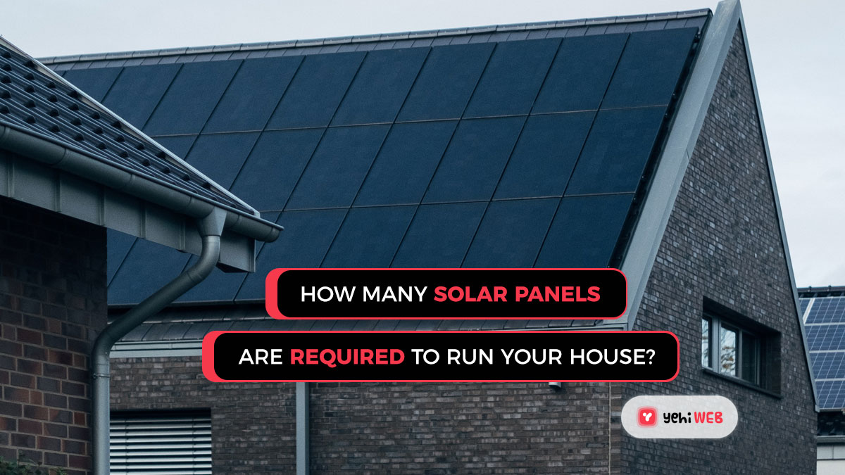 How many solar panels are required to run your house [Guide]