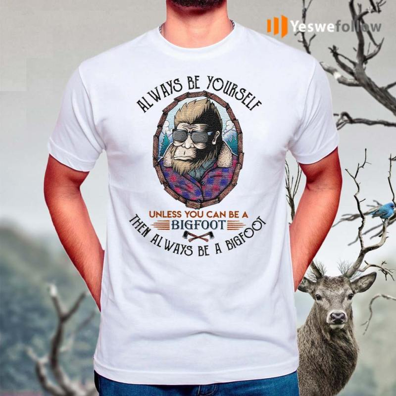 Always-be-yourself-unless-you-can-be-a-Bigfoot-shirts