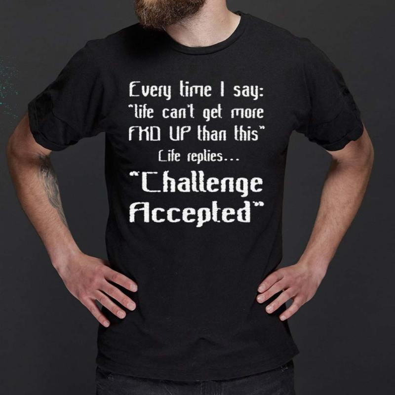 Every-Time-I-Say-Life-Can't-Get-More-Fuck-Up-Than-This-Life-Replies-Challenge-Accepted-Shirts