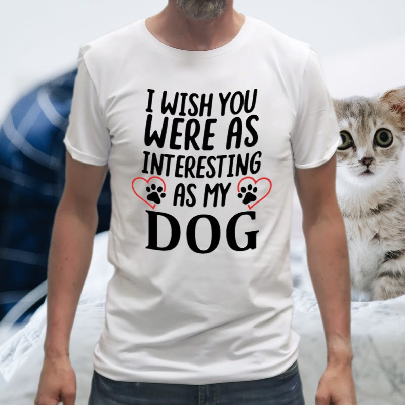 I Wish You Were As Interesting As My Dog T-Shirt