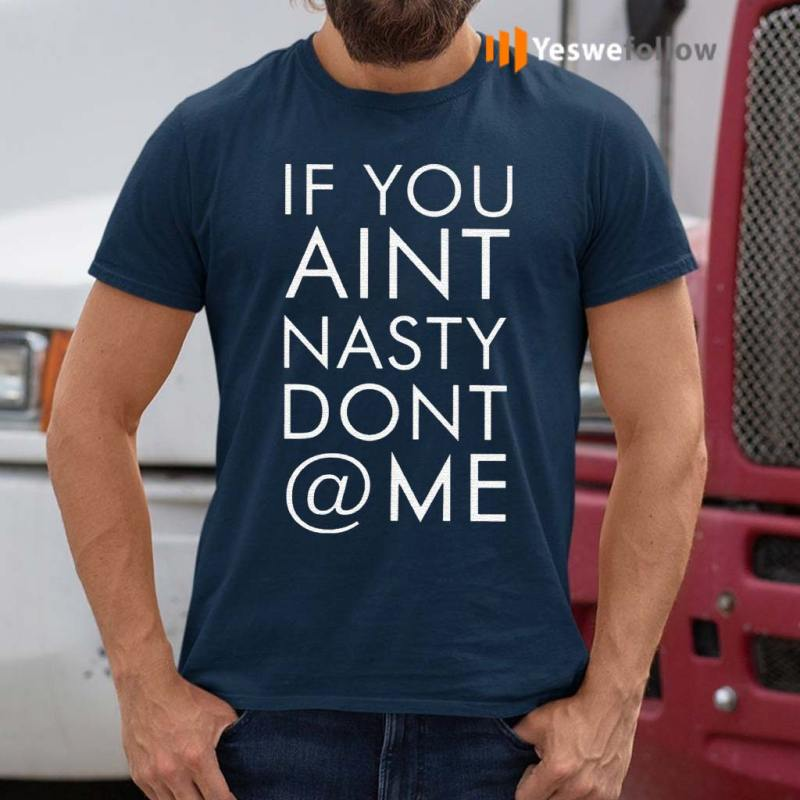 If-You-Aint-Nasty-Dont-At-Me-Shirts