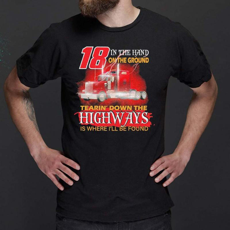Trucker-18-in-the-hand-on-the-ground-tearin'-down-the-Highways-is-where-I'll-be-found-shirt