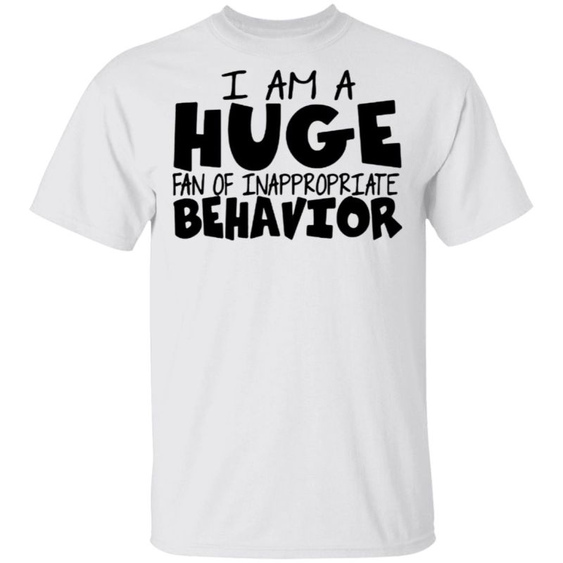 I Am A Huge Fan Of Inappropriate Behavior T-Shirt