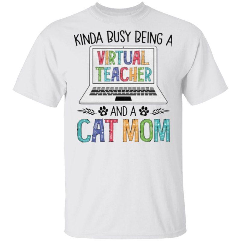 Kinda Busy Being A Virtual Teacher And A Cat Mom T Shirt