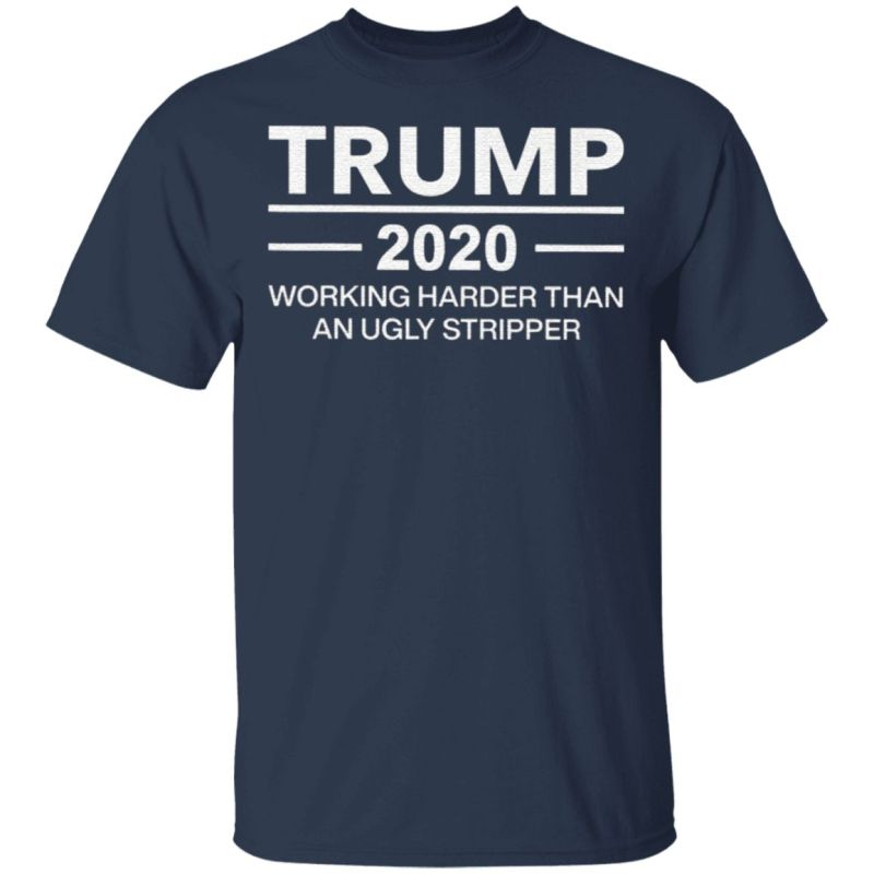 Trump 2020 working harder than ugly stripper t shirt