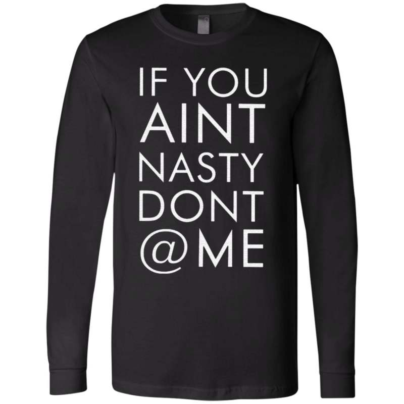 If You Aint Nasty Dont At Me T Shirt