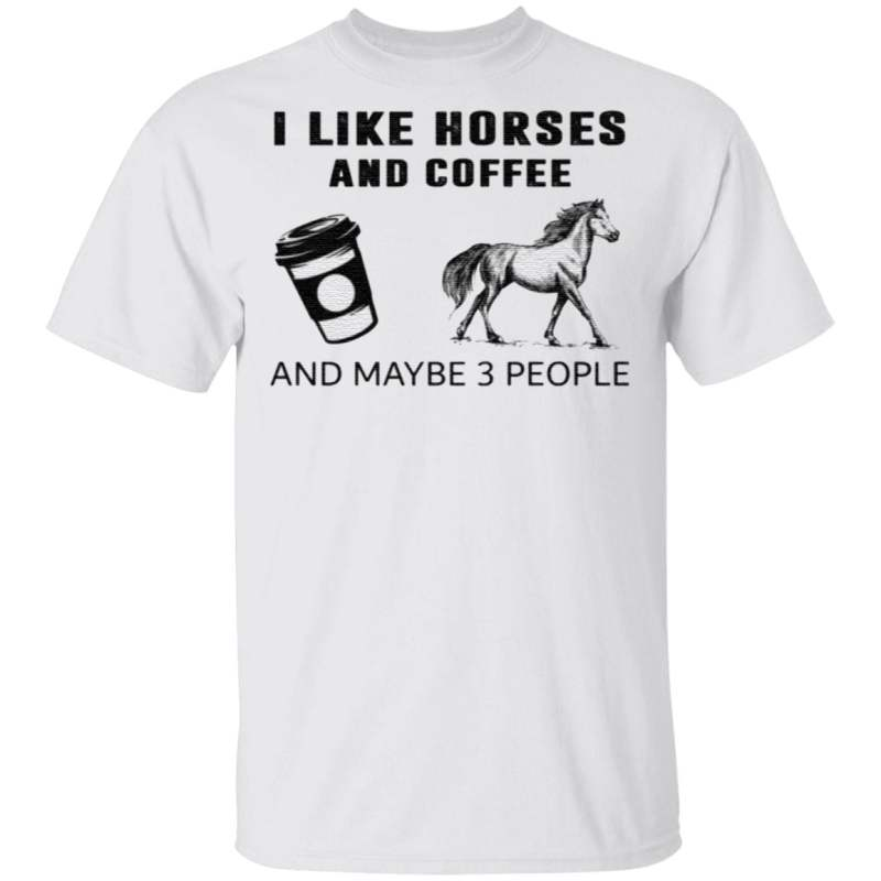 Like Horses And Coffee And Maybe 3 People Shirt