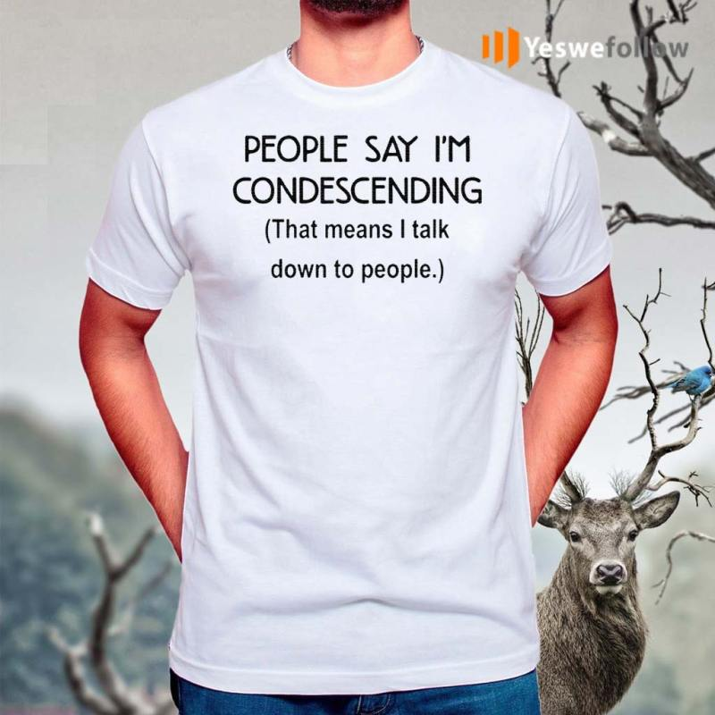 People-say-I'm-condescending-that-means-I-talk-down-to-people-t-shirt