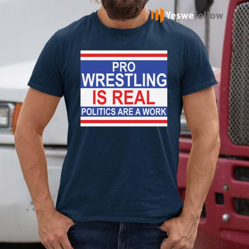 https://yeswefollow.com/wp-content/uploads/2020/10/Pro-wrestling-is-real-politics-are-a-work-shirt.jpg