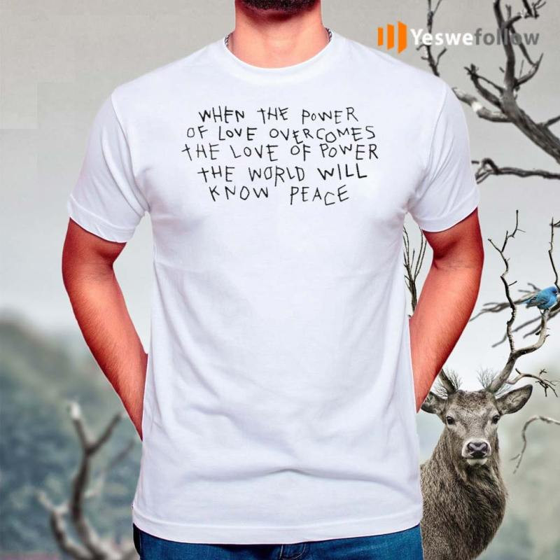 When-The-Power-Of-Love-Overcomes-The-Love-Of-Power-The-World-Will-Know-Peace-Shirt