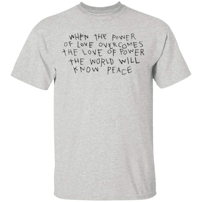 When The Power Of Love Overcomes The Love Of Power The World Will Know Peace T Shirt