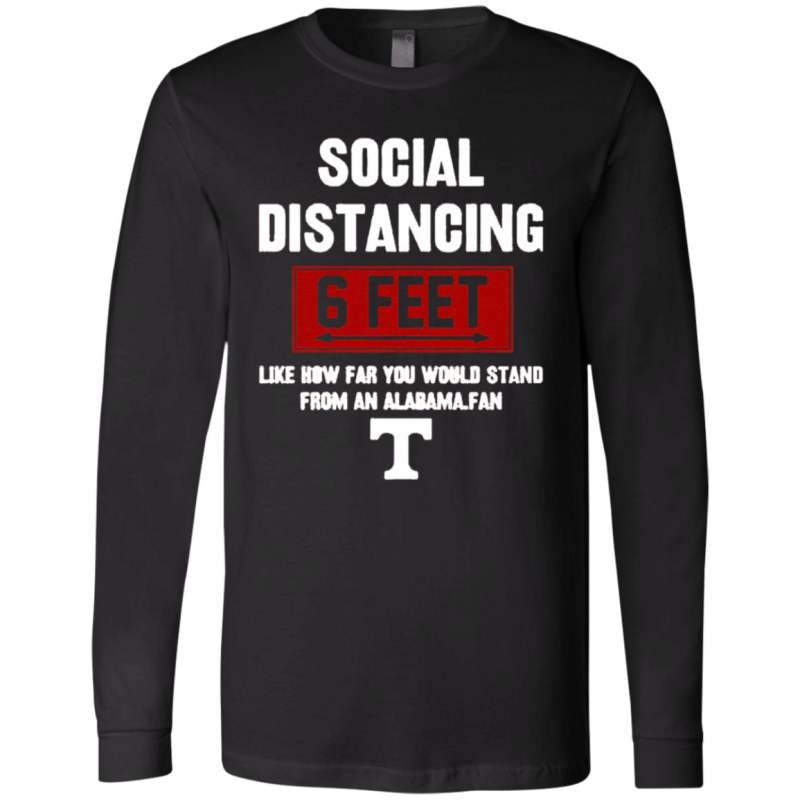 Social Distancing 6 Feet Like How Far You Would Stand From An Alabama Fan t shirt