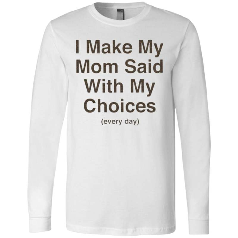 I Make My Mom Said With My Choices Every Day T Shirt