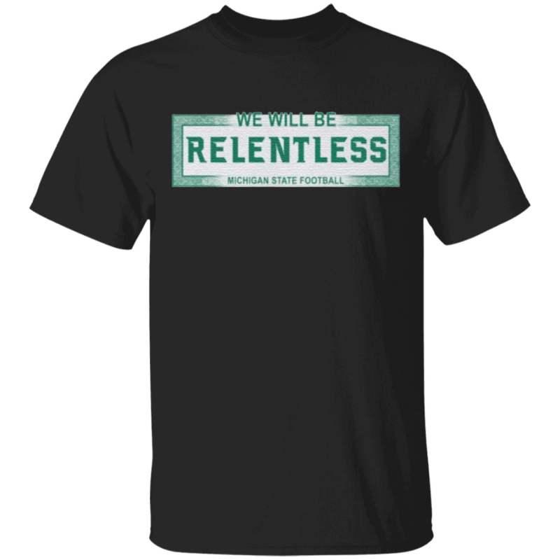We Will Be Relentless Michigan State t shirt
