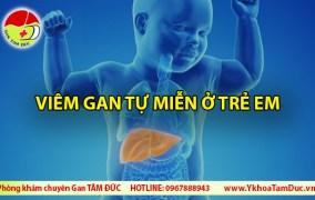 Viêm gan tự miễn ở trẻ em - Những điều cần biết Phòng khám chuyên gan Tâm Đức ❤ Phòng khám gan mật uy tín tại TPHCM viem gan tu mien o tre em autoimmune hepatitis in children
