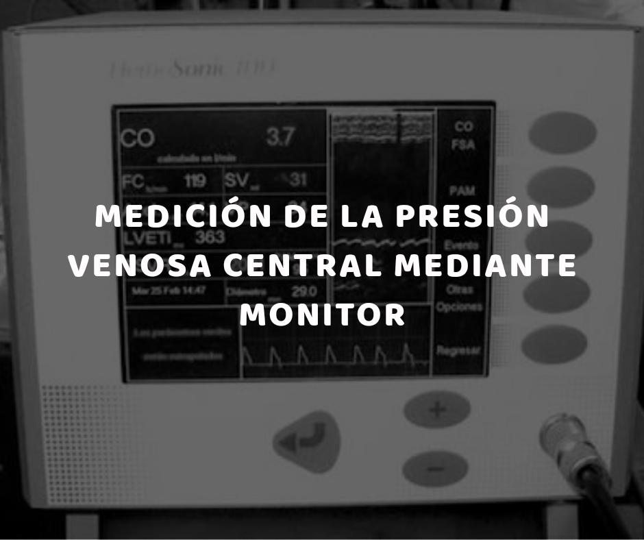La medición de la presión venosa central mediante monitor es la determinación en centímetros de agua de la presión de la sangre, en la vena o en la aurícula derecha, mediante un catéter central