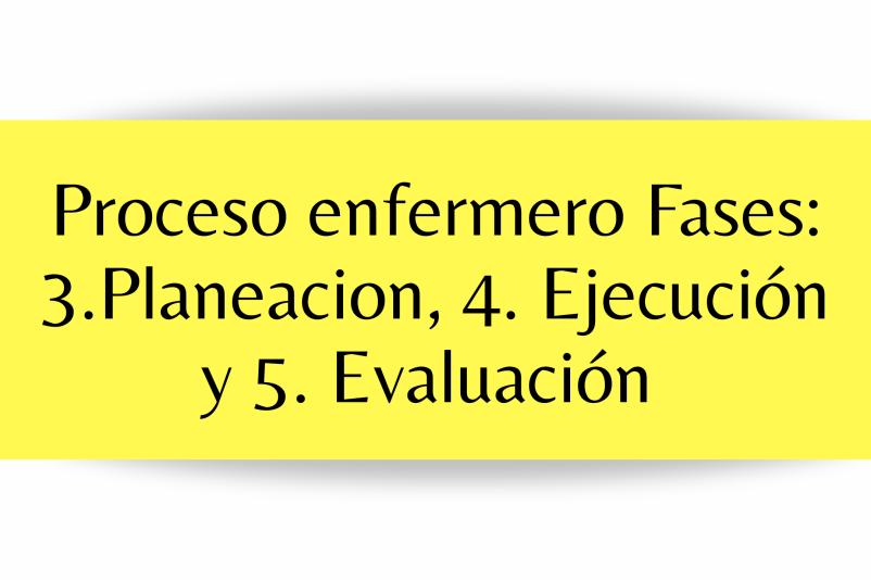 PLANIFICACIÓN, EJECUCIÓN, Y EVALUACIÓN PROCESO ENFERMERO